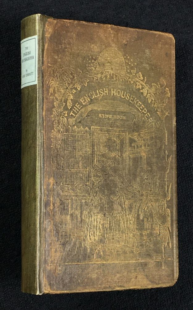 The English Housekeeper: or, Manual of Domestic Management: containing Advice on the Conduct of Household Affairs, and Practical Instructions concerning the store-room, the pantry, the larder, the kitchen, the cellar, the dairy. The whole being intended for the use of young ladies who undertake the superintendence of their own housekeeping. Anne Cobbett.
