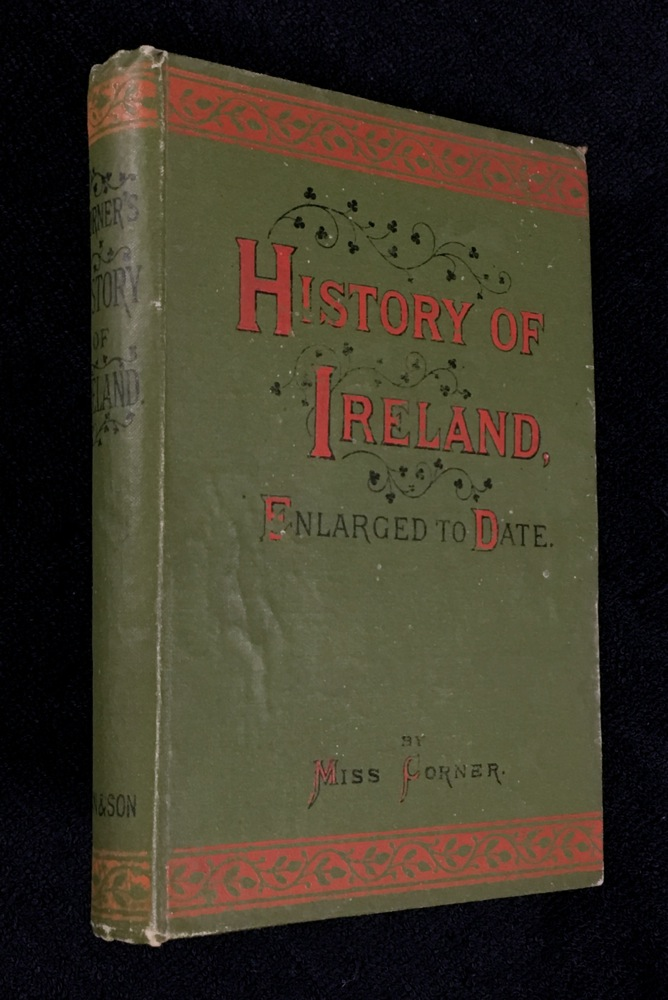 Corner's History of Ireland: from the Earliest Period to the Present Time. Adapted for Youth, Schools, and Families. [cover title: History of Ireland, Enlarged to Date.]. Miss Corner.