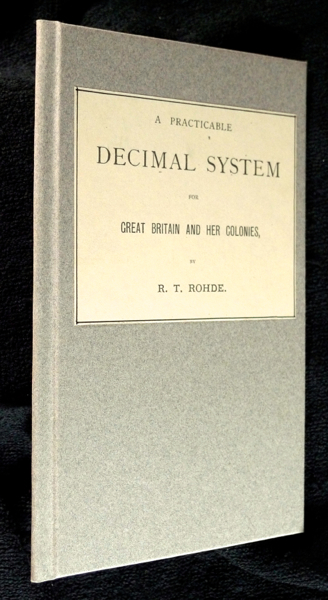 A Practicable Decimal System for Great Britain and her Colonies. R T. Rohde.