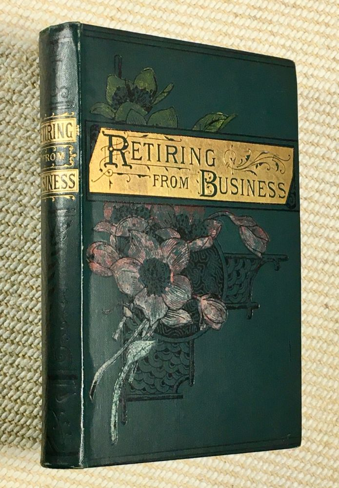 Retiring from Business: or, The Rich Man's Error. [with:] A Way to be Happy; The Knight, the Hermit, and the Man; An Evening at Home; and A Tipsy Parson. T S. Arthur.