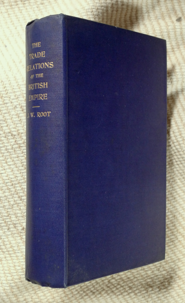 Trade Relations of the British Empire. Second Edition. J W. Root.