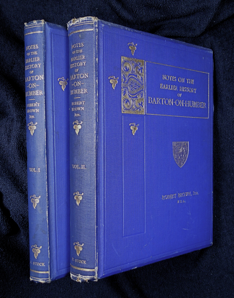 Notes on the Earlier History of Barton-on-Humber. Vol. I: To the End of the Norman Period, A.D. 1154; Vol. II: A.D. 1154-1377. Jun. F. S. A. Robert Brown.