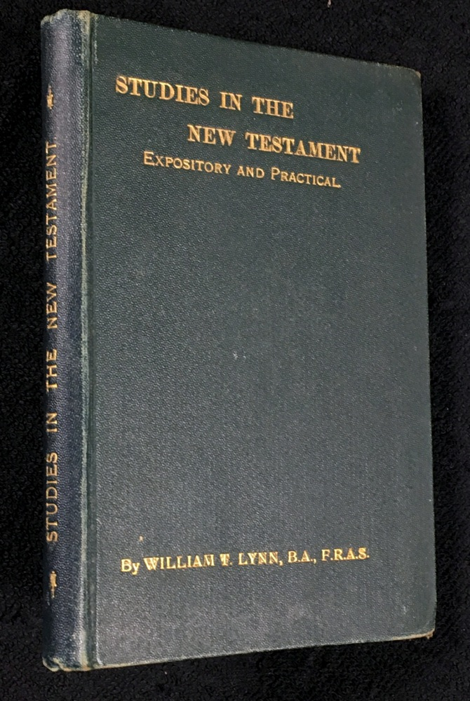 Studies in the New Testament, Expository and Practical. B. S. William Thynne Lynn, F. R. A. S.