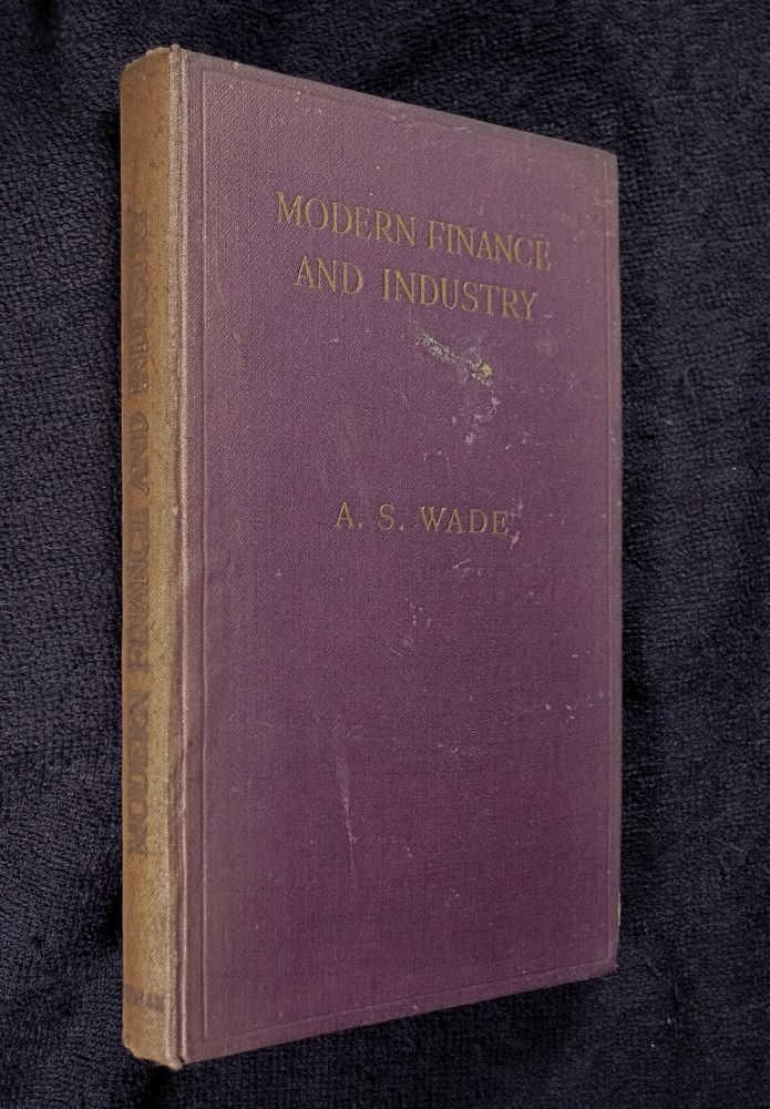 Modern Finance and Industry: a plain account of the British financial system and of its functions in relation to industry and commerce. A S. Wade.