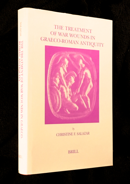 The Treatment of War Wounds in Graeco-Roman Antiquity. Studies in Ancient Medicine. Christine F. Salazar.