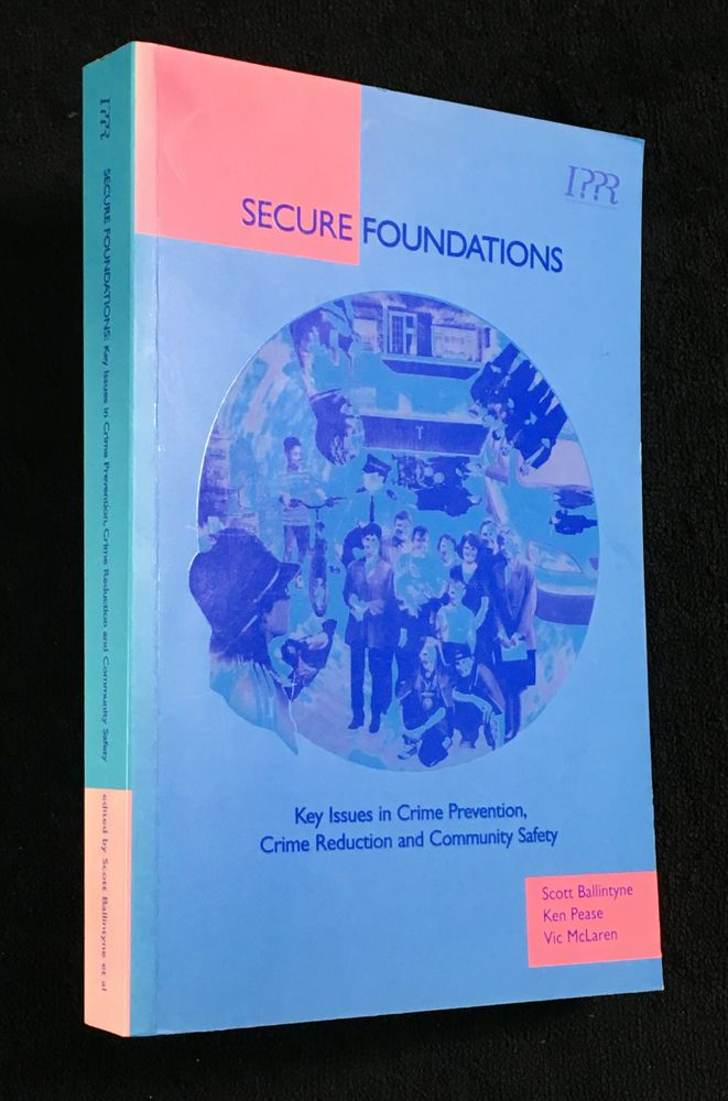 Secure Foundations. Key Issues in Crime Prevention, Crime Reduction and Community Safety. Ken Pease Scott Ballintyne, Vic McLaren.