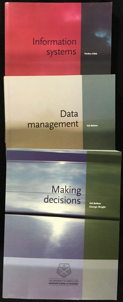 Making Decisions; [and] Data Management; [and] Information Systems. The 3 volumes which constitute the 'Managing Information' unit of the 'Management Fundamentals and Processes' course for Strathclyde's MBA. Val Belton, George Wright, Forbes Gibb, and.