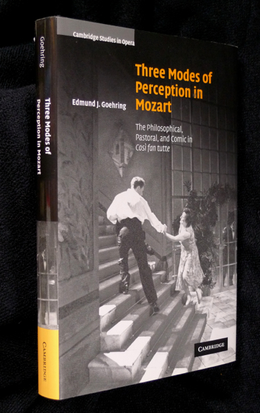Three Modes of Perception in Mozart: The Philosophical, Pastoral, and Comic in Cosi fan tutte. Cambridge Studies in Opera. Edmund J. Goehring.