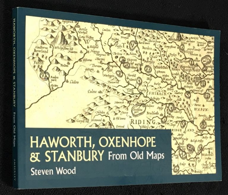 Haworth, Oxenhope & Stanbury from old maps. [Signed copy]. Steven Wood.