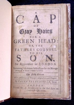 A Cap of Gray Hairs for a Green Head: or, the Father's Counsel to his Son, an Apprentice in London. Containing wholesome Instructions for the Management of a Man's whole Life. With Additions of Precepts to each Chapter.