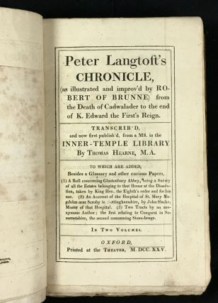 Peter Langtoft's Chronicle (as illustrated and improv'd by Robert of Brunne) from the death of Cadwalader to the end of K.Edward the First's Reign. Complete in 2 Vols, constituting Vols III & IV of the Works of Thomas Hearne. Including also: [1] A roll concerning Glastonbury Abbey, being a survey of all the estates belonging to that house at the dissolution, taken by King Hen. the Eighth's order and for his use. [2] An account of the hospital of St. Mary Magdalen near Scroby in Nottinghamshire, by John Slacke, master of that hospital. [3] Two tracts by an anonymous author ; the first relating to Conquest in Somersetshire, the second concerning Stone-henge.