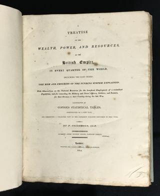 A Treatise on the Wealth, Power, and Resources of the British Empire in every Quarter of the World, including the East Indies: The Rise and Progress of the Funding System Explained; With Observations on the National Resources for the beneficial Employment of a redundant Population, and for rewarding the Military and Naval Officers, Soldiers, and Seamen, for their Services to their Country during the late War. Illustrated by copious statistical tables, constructed on a new plan, and exhibiting a collected view of the different subjects discussed in this work