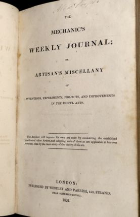 The Mechanic's weekly journal; or, Artisan's Miscellany of inventions, experiments, projects, and improvements in the useful arts. Nos I - XXVI, Nov 1923 - May 1824.