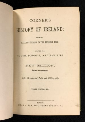 Corner's History of Ireland: from the Earliest Period to the Present Time. Adapted for Youth, Schools, and Families. [cover title: History of Ireland, Enlarged to Date.]