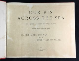 Our Kin across the Sea. One hundred and ninety-two American Views: including, among others, some places of interest in connection with the Spanish-American War and the Goldfields of Alaska.