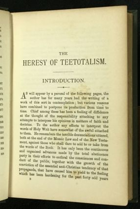 The Heresy of Teetotalism. In the light of Scripture, Science, and Legislation.