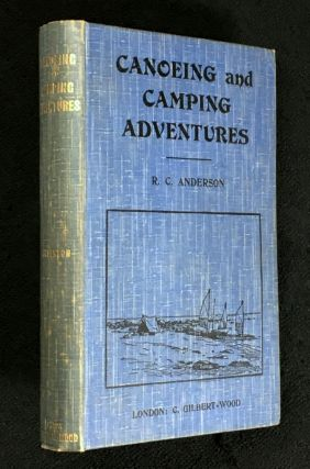 Canoeing and Camping Adventures: being an account of three cruises in northern waters. R C. Anderson