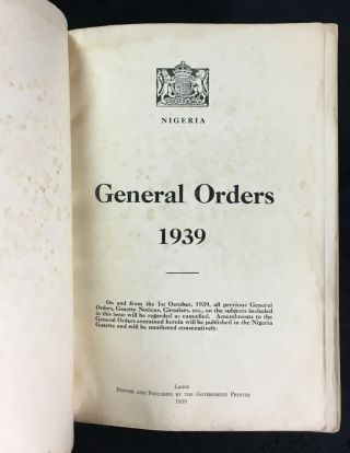 Nigeria. General Orders 1939. On and from the 1st October 1939, all previous General Orders, Gazette Notices, Circulars, etc., on the subjects included in this issue will be regarded as cancelled : amendments to the General Orders contained herein will be published in the Nigeria Gazette and will be numbered consecutively.