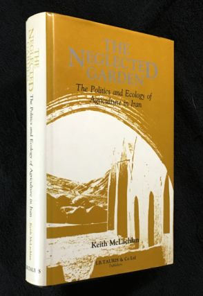 The Neglected Garden: The Politics and Ecology of Agriculture in Iran. Keith McLachlan