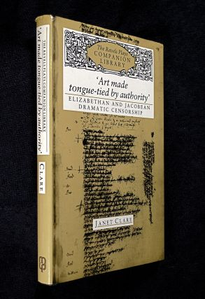 Art Made Tongue-tied by Authority: Elizabethan and Jacobean Dramatic Censorship. [The Revels...