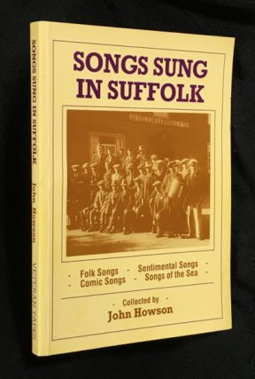 Songs sung in Suffolk: Folk Songs, Sentimental Songs, Comic Songs, Songs of the Sea. John Howson.