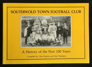 Southwold Town Football Club: A History of the First 100 Years. Glen Martin, John Pigneguy