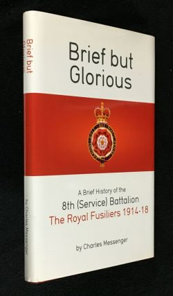 Brief but Glorious. A Brief History of the 8th (Service) Battalion, The Royal Fusiliers 1914-18....